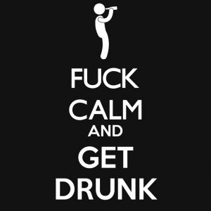FUCK CALM AND GET DRUNK