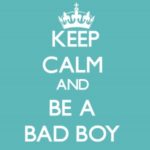 keep calm and be a bad boy