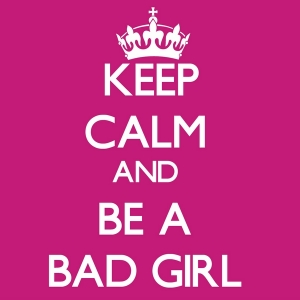 keep calm and be a bad girl