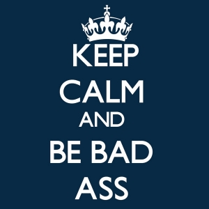 keep calm and be bad ass